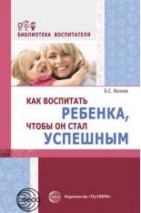 Как воспитать ребенка, чтобы он стал успешным (Волков Б.С.)..